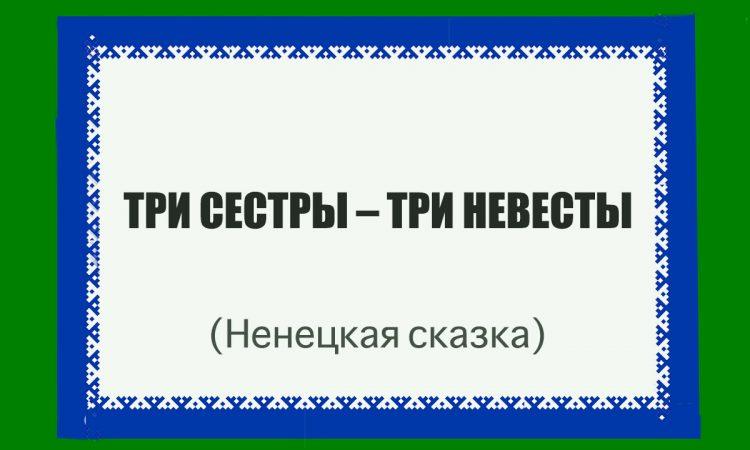 ТРИ СЕСТРЫ – ТРИ НЕВЕСТЫ (Ненецкая сказка)