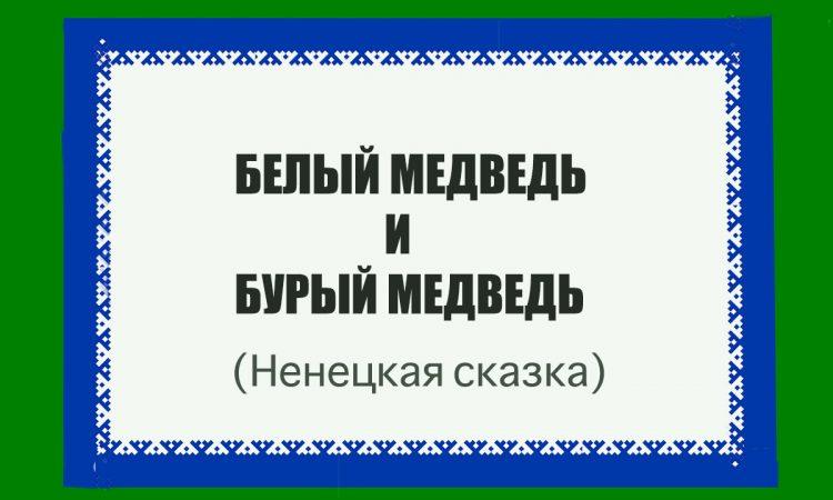 БЕЛЫЙ МЕДВЕДЬ И БУРЫЙ МЕДВЕДЬ (Ненецкая сказка)